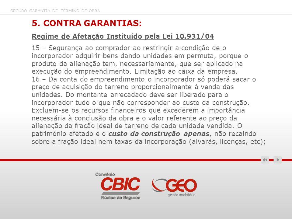 SEGURO GARANTIA DE TÉRMINO DE OBRA 5. CONTRA GARANTIAS: Regime de Afetação Instituído pela Lei 10.931/04 15 – Segurança ao comprador ao restringir a c