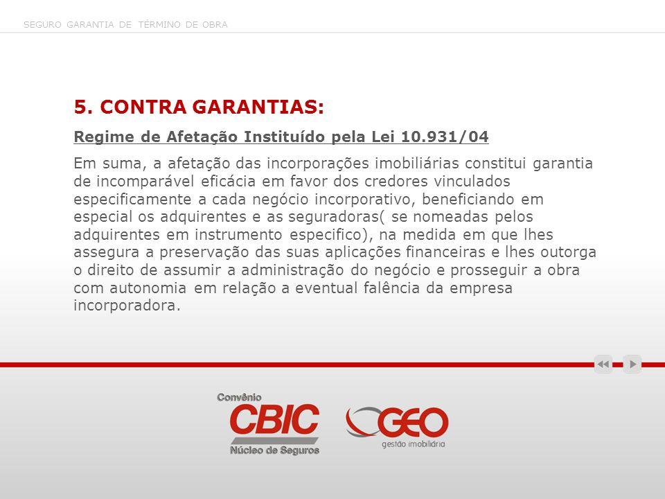 SEGURO GARANTIA DE TÉRMINO DE OBRA 5. CONTRA GARANTIAS: Regime de Afetação Instituído pela Lei 10.931/04 Em suma, a afetação das incorporações imobili