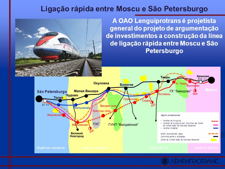 Ligação rápida entre São Petersburgo e Helsinki A OAO Lenguiprotrans é projetista general do projeto de organização da ligação rápida entre São Petersburgo, a froneira e Helsinki com a deslocação da línea de transporte de carga HELSINKI SÃO PETERSBURGO TEMPO QUE O TREM LEVA PARA CHEGAR AO PONTO DESTINADO 6 HORAS 5 HORAS 15 MINUTOS 3 HORAS 30 MINUTOS - 3 HORAS 55 MINUTOS