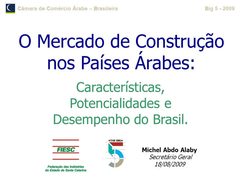 Câmara de Comércio Árabe – BrasileiraBig 5 - 2009 Michel Abdo Alaby Secretário Geral 18/08/2009 O Mercado de Construção nos Países Árabes: Característ