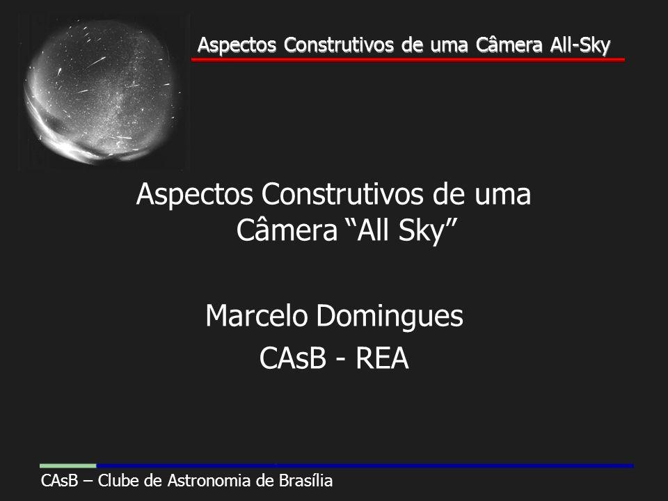 Aspectos Construtivos de uma Câmera All-Sky CAsB – Clube de Astronomia de Brasília Aspectos Construtivos de uma Câmera All-Sky Aspectos Construtivos de uma Câmera All Sky Marcelo Domingues CAsB - REA