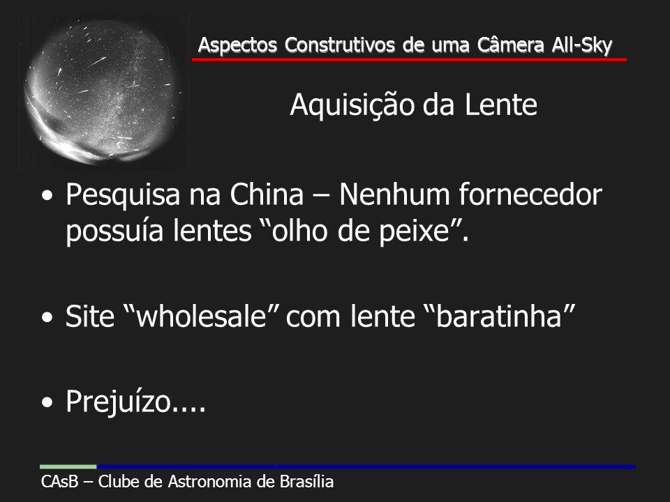Aspectos Construtivos de uma Câmera All-Sky CAsB – Clube de Astronomia de Brasília Aspectos Construtivos de uma Câmera All-Sky Aquisição da Lente Pesquisa na China – Nenhum fornecedor possuía lentes olho de peixe.