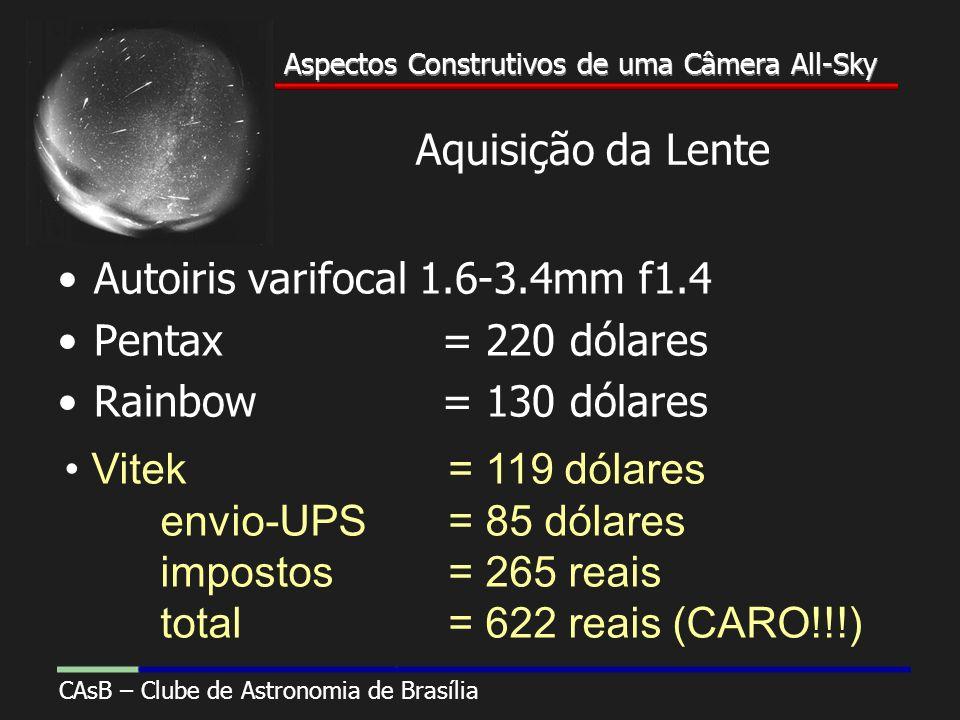 Aspectos Construtivos de uma Câmera All-Sky CAsB – Clube de Astronomia de Brasília Aspectos Construtivos de uma Câmera All-Sky Aquisição da Lente Autoiris varifocal 1.6-3.4mm f1.4 Pentax = 220 dólares Rainbow = 130 dólares Vitek = 119 dólares envio-UPS= 85 dólares impostos= 265 reais total= 622 reais (CARO!!!)