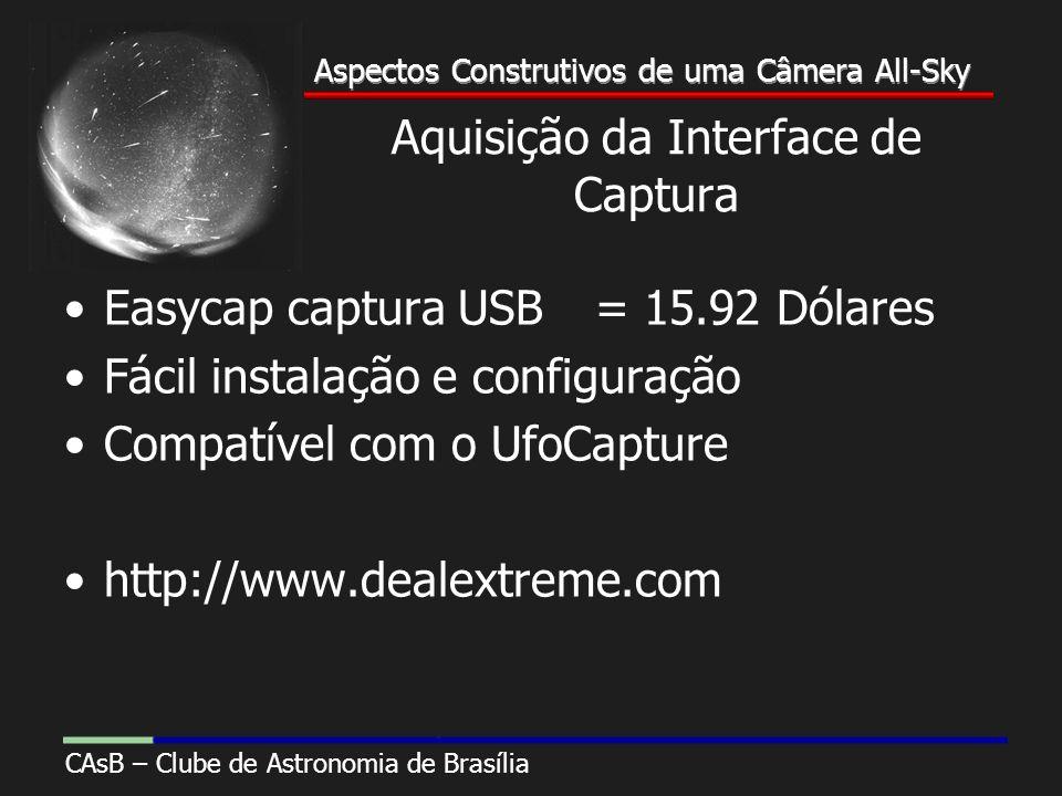 Aspectos Construtivos de uma Câmera All-Sky CAsB – Clube de Astronomia de Brasília Aspectos Construtivos de uma Câmera All-Sky Aquisição da Interface de Captura Easycap captura USB= 15.92 Dólares Fácil instalação e configuração Compatível com o UfoCapture http://www.dealextreme.com