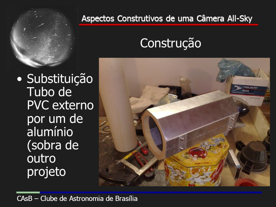 Aspectos Construtivos de uma Câmera All-Sky CAsB – Clube de Astronomia de Brasília Aspectos Construtivos de uma Câmera All-Sky Construção Substituição Tubo de PVC externo por um de alumínio (sobra de outro projeto