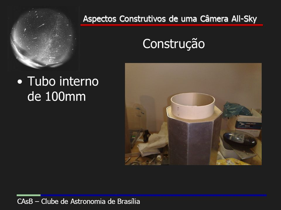 Aspectos Construtivos de uma Câmera All-Sky CAsB – Clube de Astronomia de Brasília Aspectos Construtivos de uma Câmera All-Sky Construção Tubo interno de 100mm