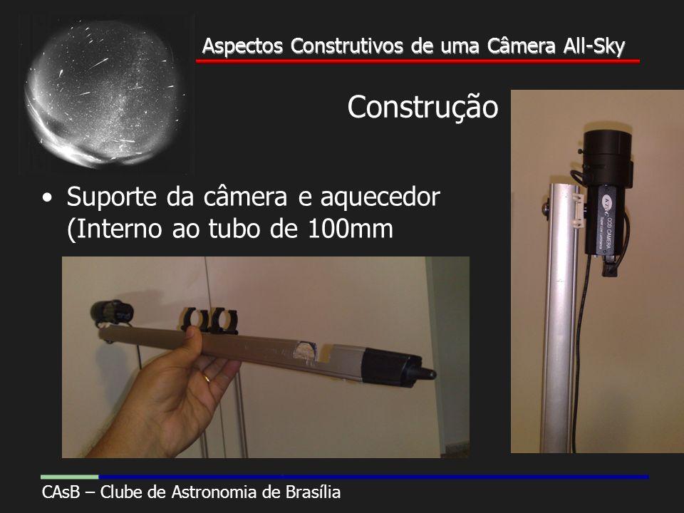 Aspectos Construtivos de uma Câmera All-Sky CAsB – Clube de Astronomia de Brasília Aspectos Construtivos de uma Câmera All-Sky Construção Suporte da câmera e aquecedor (Interno ao tubo de 100mm