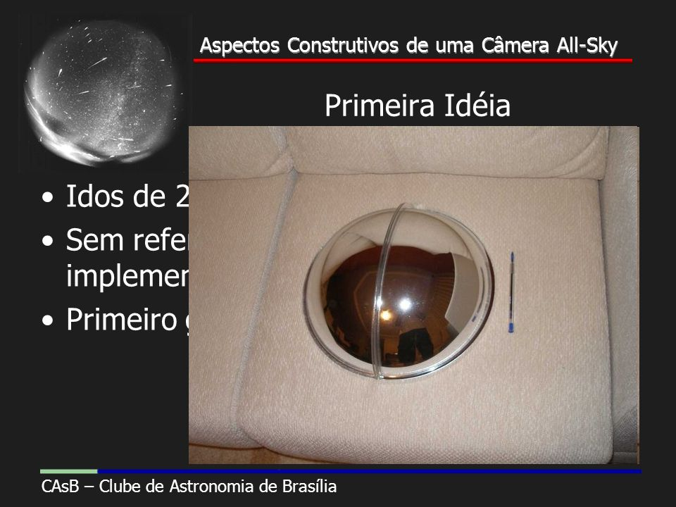 Aspectos Construtivos de uma Câmera All-Sky CAsB – Clube de Astronomia de Brasília Aspectos Construtivos de uma Câmera All-Sky Primeira Idéia Idos de 2005 Sem referências nacionais para implementar um projeto Primeiro gasto inútil