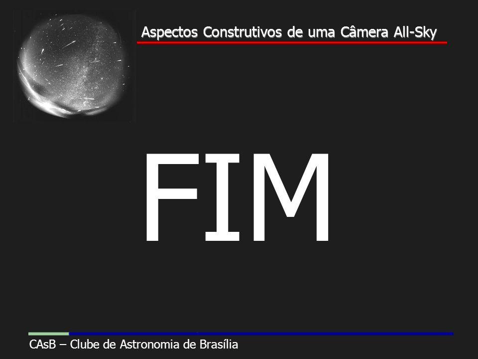Aspectos Construtivos de uma Câmera All-Sky CAsB – Clube de Astronomia de Brasília Aspectos Construtivos de uma Câmera All-Sky FIM