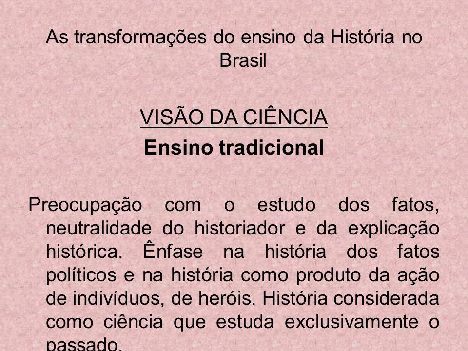 As transformações do ensino da História no Brasil VISÃO DA CIÊNCIA Ensino tradicional Preocupação com o estudo dos fatos, neutralidade do historiador
