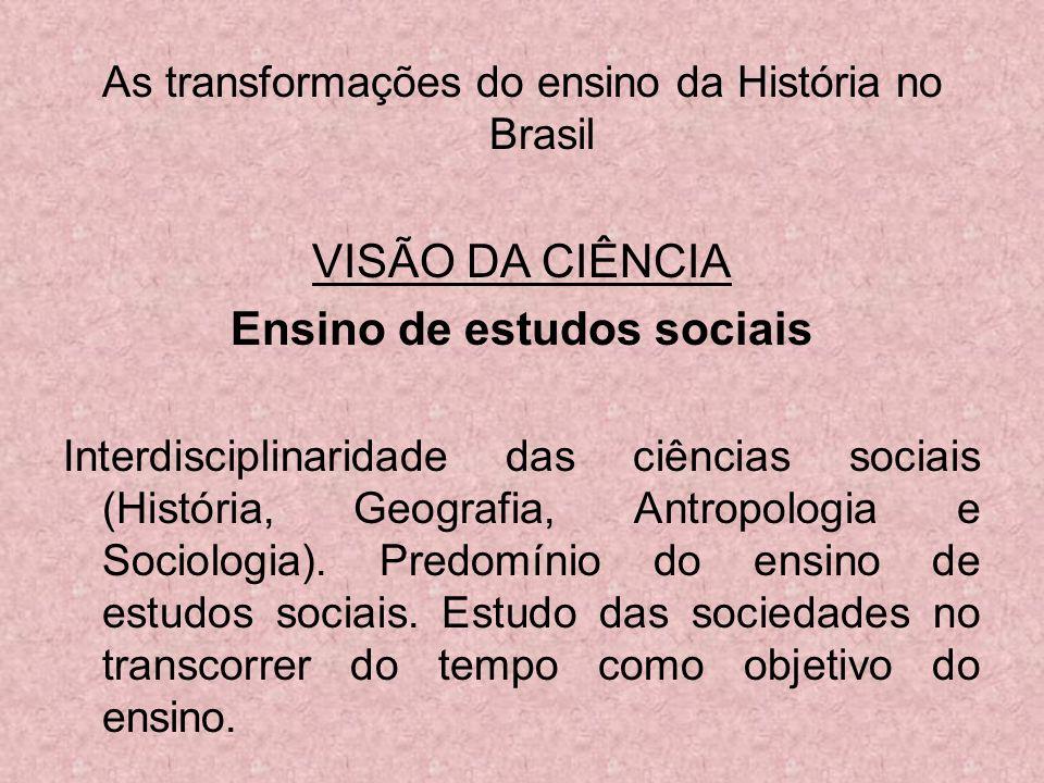 As transformações do ensino da História no Brasil VISÃO DA CIÊNCIA Ensino de estudos sociais Interdisciplinaridade das ciências sociais (História, Geo