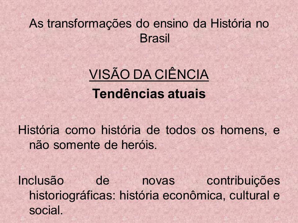 As transformações do ensino da História no Brasil VISÃO DA CIÊNCIA Tendências atuais História como história de todos os homens, e não somente de herói