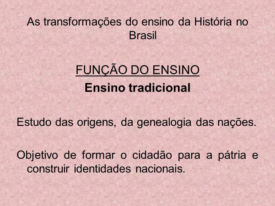 As transformações do ensino da História no Brasil FUNÇÃO DO ENSINO Ensino tradicional Estudo das origens, da genealogia das nações. Objetivo de formar