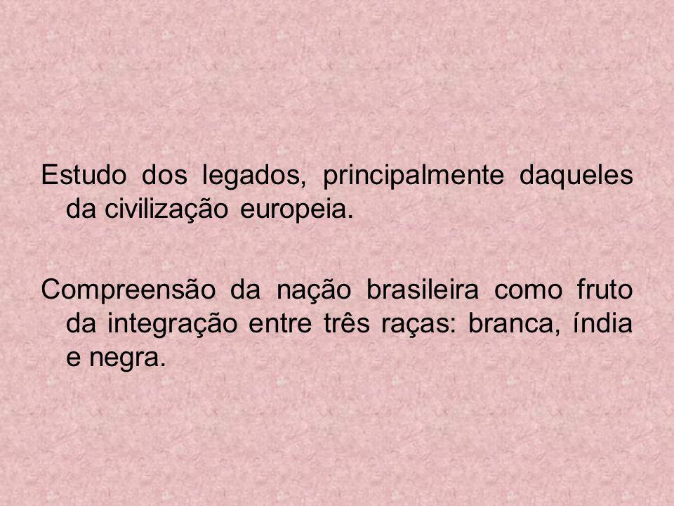 Estudo dos legados, principalmente daqueles da civilização europeia. Compreensão da nação brasileira como fruto da integração entre três raças: branca