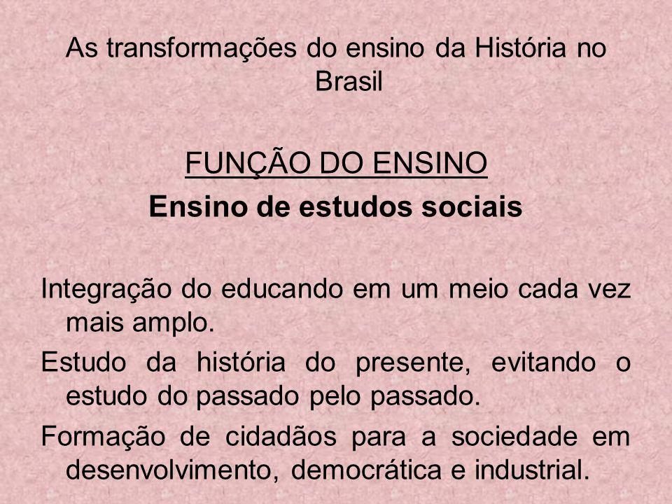 As transformações do ensino da História no Brasil FUNÇÃO DO ENSINO Ensino de estudos sociais Integração do educando em um meio cada vez mais amplo. Es