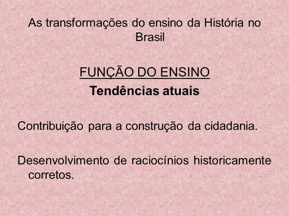 As transformações do ensino da História no Brasil FUNÇÃO DO ENSINO Tendências atuais Contribuição para a construção da cidadania. Desenvolvimento de r