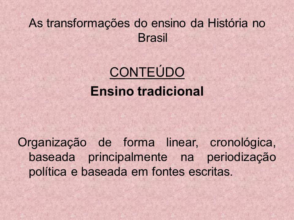 As transformações do ensino da História no Brasil CONTEÚDO Ensino tradicional Organização de forma linear, cronológica, baseada principalmente na peri