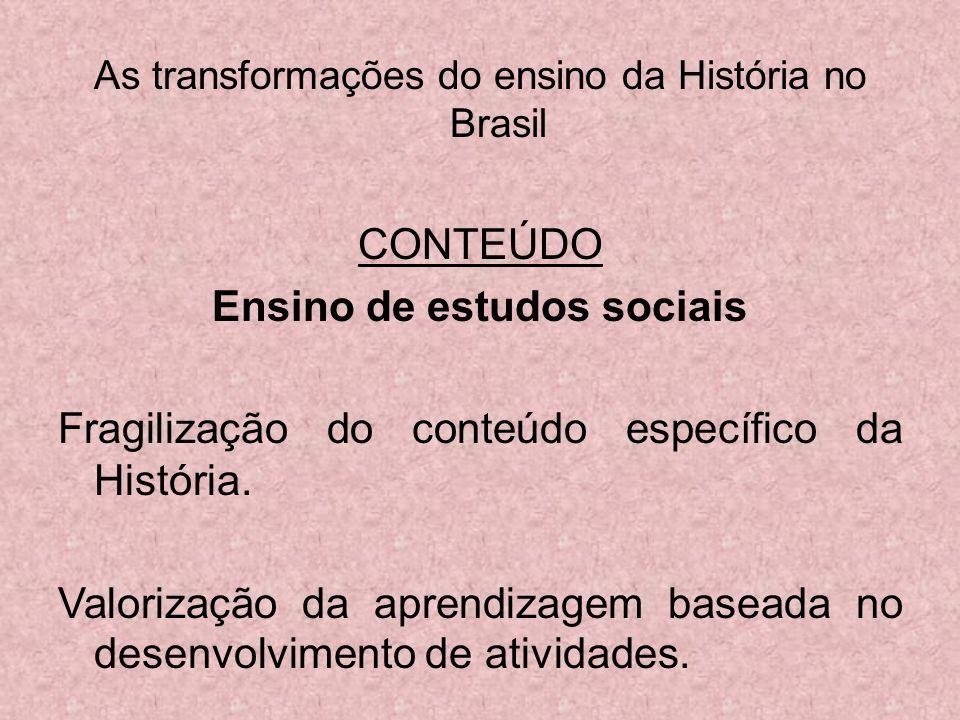As transformações do ensino da História no Brasil CONTEÚDO Ensino de estudos sociais Fragilização do conteúdo específico da História. Valorização da a
