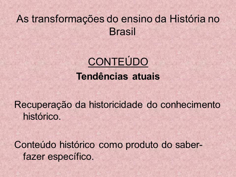 As transformações do ensino da História no Brasil CONTEÚDO Tendências atuais Recuperação da historicidade do conhecimento histórico. Conteúdo históric