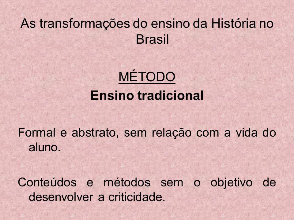 As transformações do ensino da História no Brasil MÉTODO Ensino tradicional Formal e abstrato, sem relação com a vida do aluno. Conteúdos e métodos se