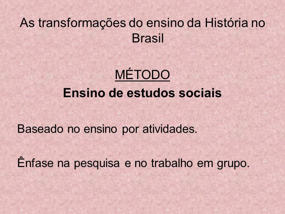 As transformações do ensino da História no Brasil MÉTODO Ensino de estudos sociais Baseado no ensino por atividades. Ênfase na pesquisa e no trabalho