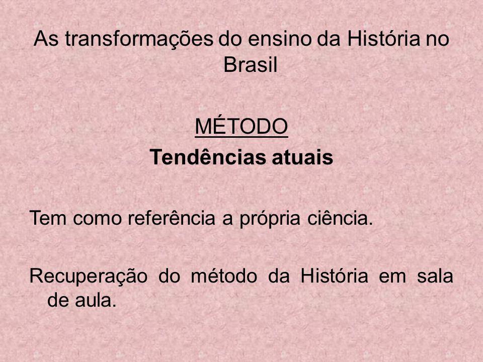 As transformações do ensino da História no Brasil MÉTODO Tendências atuais Tem como referência a própria ciência. Recuperação do método da História em