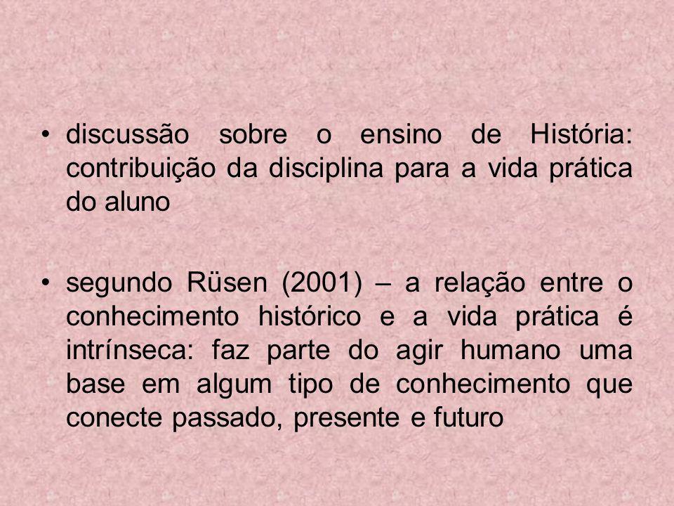 discussão sobre o ensino de História: contribuição da disciplina para a vida prática do aluno segundo Rüsen (2001) – a relação entre o conhecimento hi