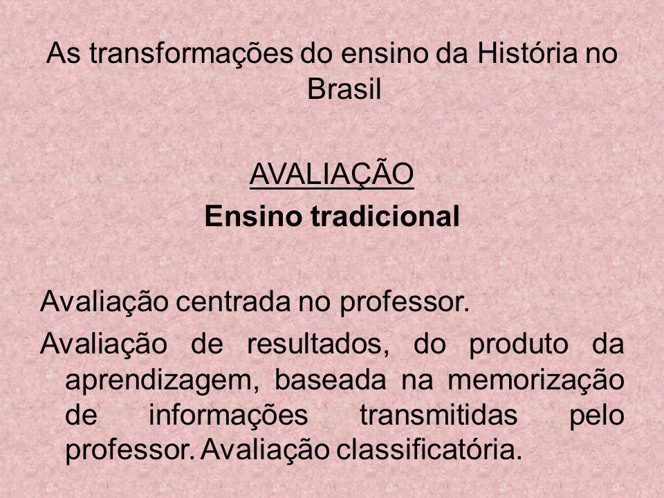 As transformações do ensino da História no Brasil AVALIAÇÃO Ensino tradicional Avaliação centrada no professor. Avaliação de resultados, do produto da