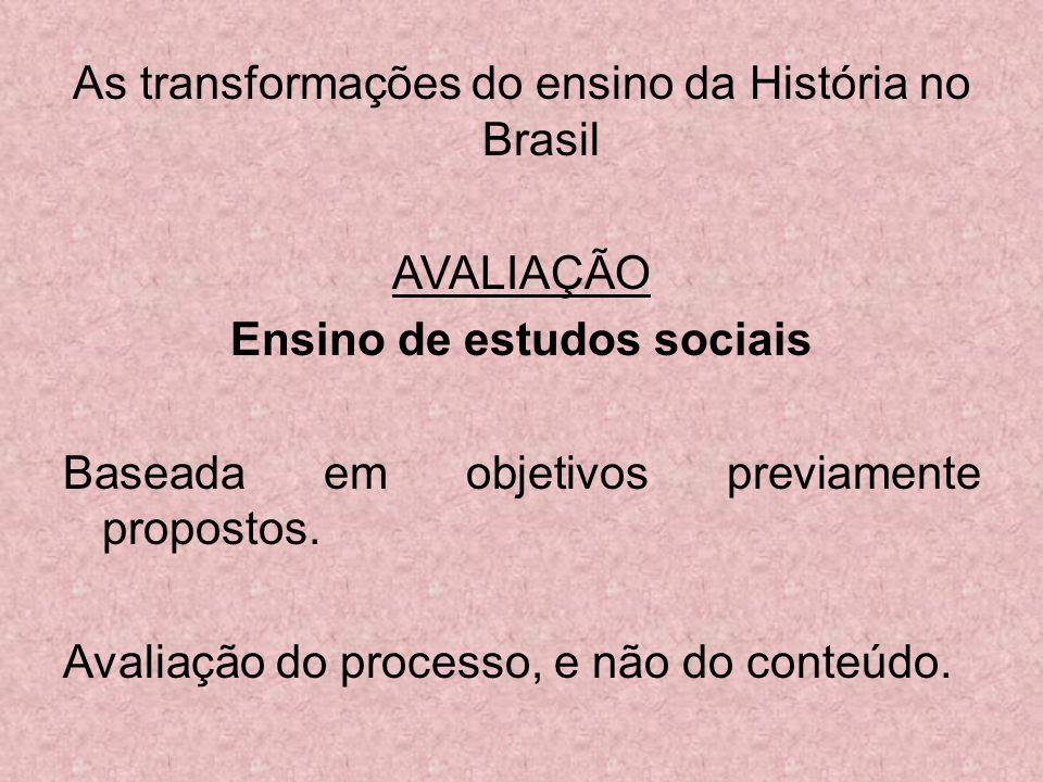 As transformações do ensino da História no Brasil AVALIAÇÃO Ensino de estudos sociais Baseada em objetivos previamente propostos. Avaliação do process