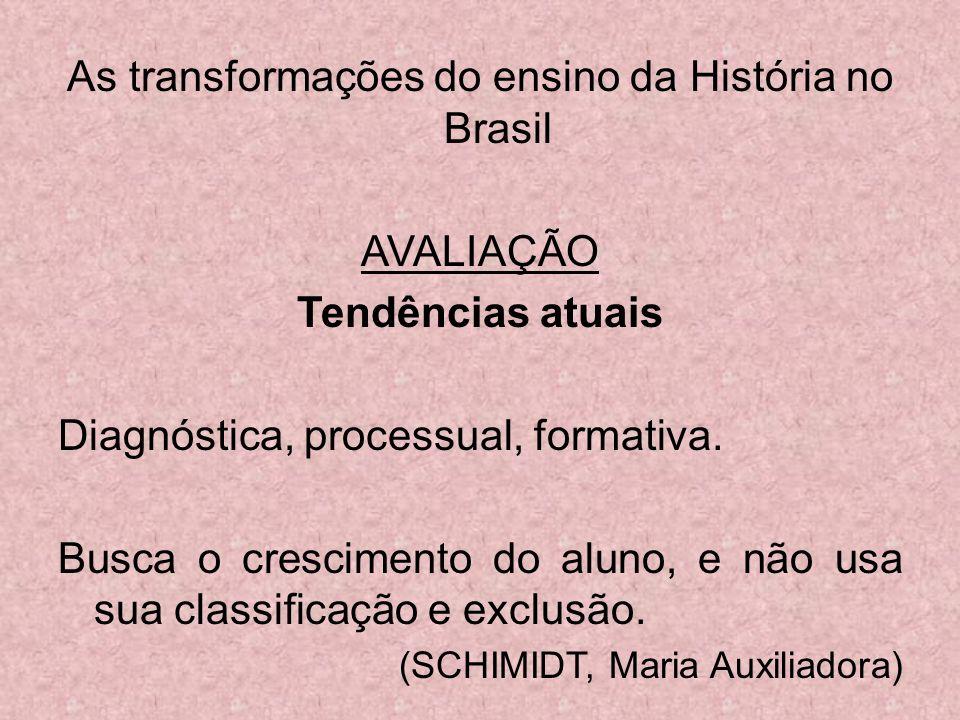As transformações do ensino da História no Brasil AVALIAÇÃO Tendências atuais Diagnóstica, processual, formativa. Busca o crescimento do aluno, e não
