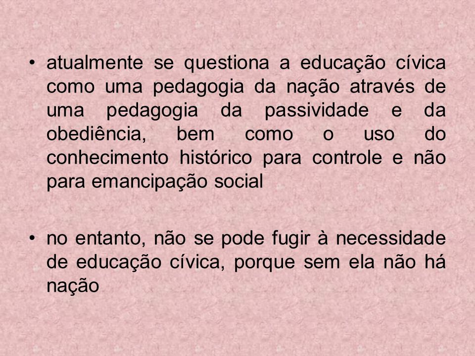 atualmente se questiona a educação cívica como uma pedagogia da nação através de uma pedagogia da passividade e da obediência, bem como o uso do conhe