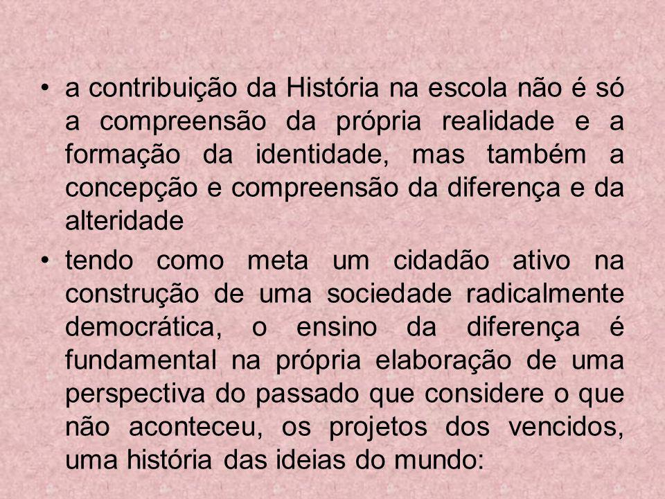 a contribuição da História na escola não é só a compreensão da própria realidade e a formação da identidade, mas também a concepção e compreensão da d