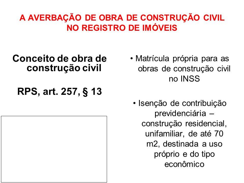 A AVERBAÇÃO DE OBRA DE CONSTRUÇÃO CIVIL NO REGISTRO DE IMÓVEIS Conceito de obra de construção civil RPS, art. 257, § 13 Matrícula própria para as obra