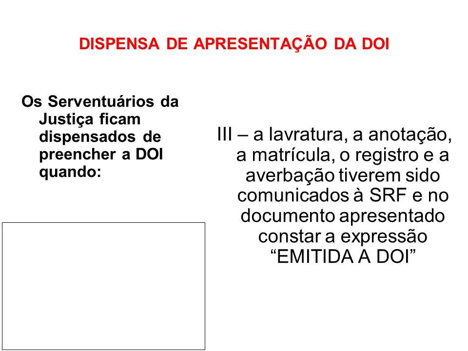 DISPENSA DE APRESENTAÇÃO DA DOI III – a lavratura, a anotação, a matrícula, o registro e a averbação tiverem sido comunicados à SRF e no documento apr