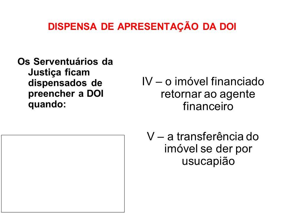 DISPENSA DE APRESENTAÇÃO DA DOI IV – o imóvel financiado retornar ao agente financeiro V – a transferência do imóvel se der por usucapião Os Serventuá