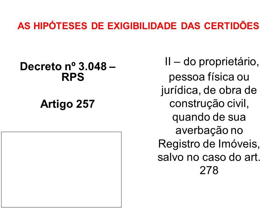 AS HIPÓTESES DE EXIGIBILIDADE DAS CERTIDÕES Decreto nº 3.048 – RPS Artigo 257 II – do proprietário, pessoa física ou jurídica, de obra de construção c