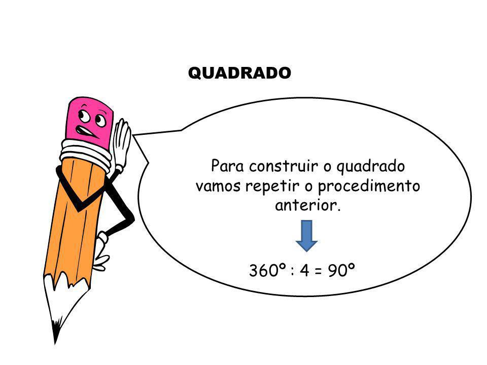 360º : 4 = 90º Para construir o quadrado vamos repetir o procedimento anterior. QUADRADO