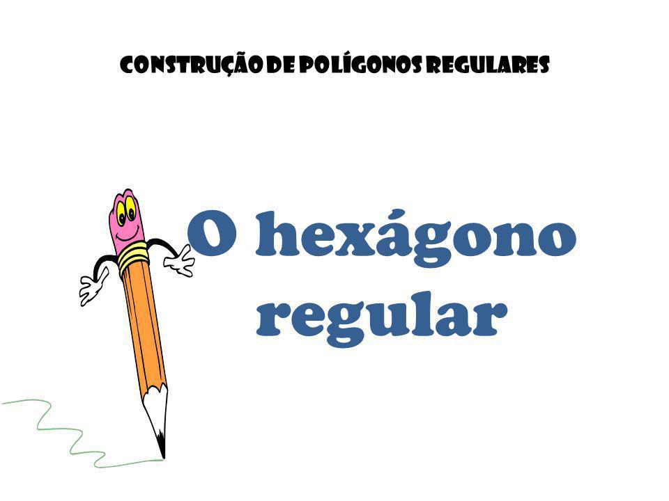 O hexágono regular Construção de POLÍGONOS REGULARES