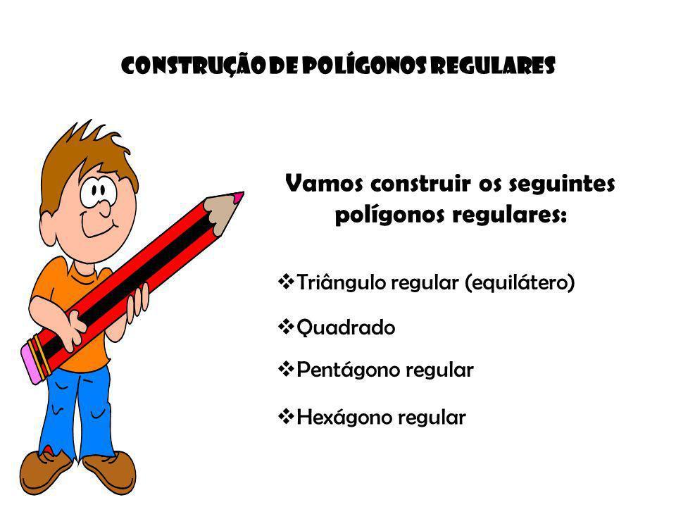 Vamos construir os seguintes polígonos regulares: Construção de POLÍGONOS REGULARES Triângulo regular (equilátero) Quadrado Pentágono regular Hexágono