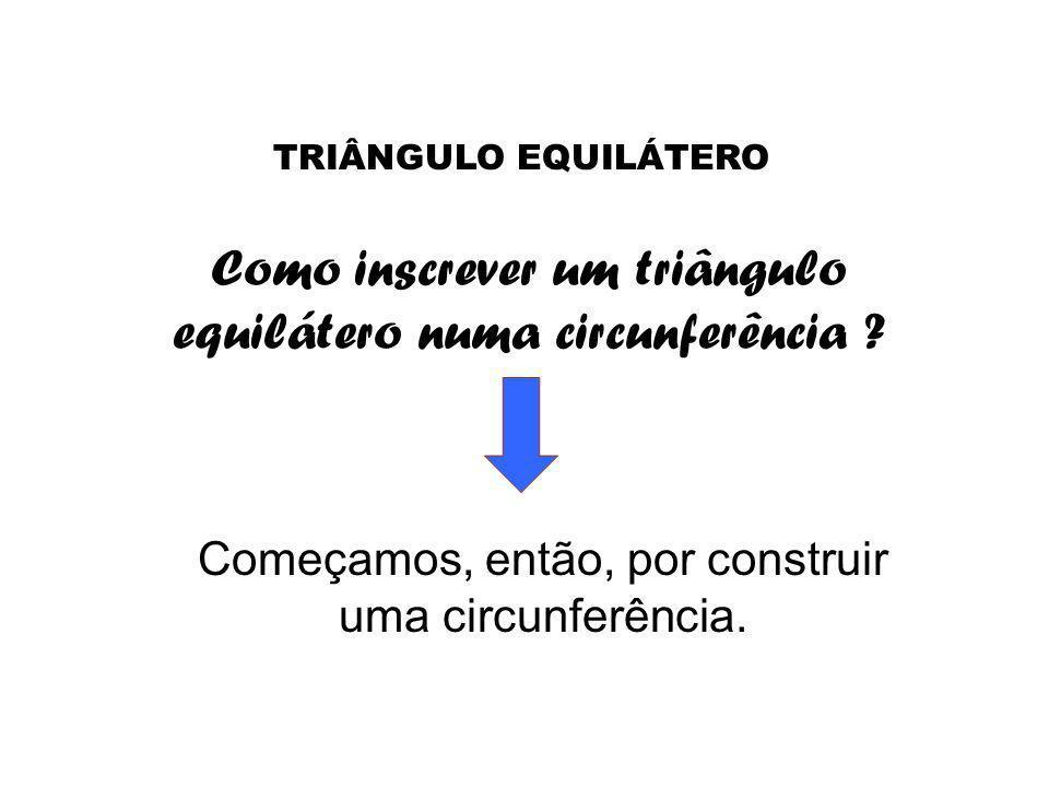 Como inscrever um triângulo equilátero numa circunferência ? Começamos, então, por construir uma circunferência. TRIÂNGULO EQUILÁTERO