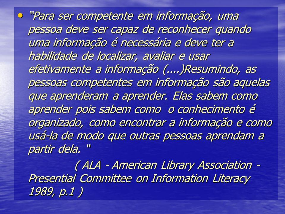 Para ser competente em informação, uma pessoa deve ser capaz de reconhecer quando uma informação é necessária e deve ter a habilidade de localizar, av