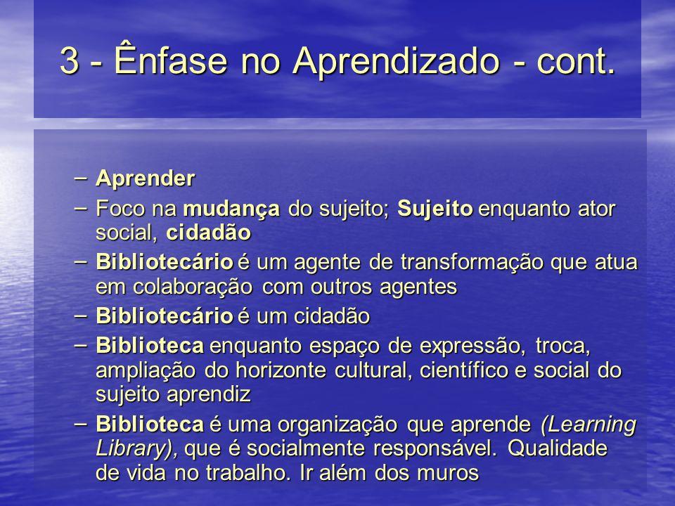 3 - Ênfase no Aprendizado - cont. – Aprender – Foco na mudança do sujeito; Sujeito enquanto ator social, cidadão – Bibliotecário é um agente de transf