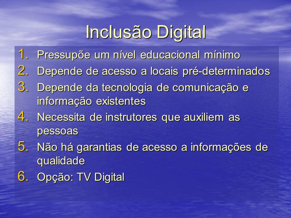 Inclusão Digital 1. Pressupõe um nível educacional mínimo 2. Depende de acesso a locais pré-determinados 3. Depende da tecnologia de comunicação e inf
