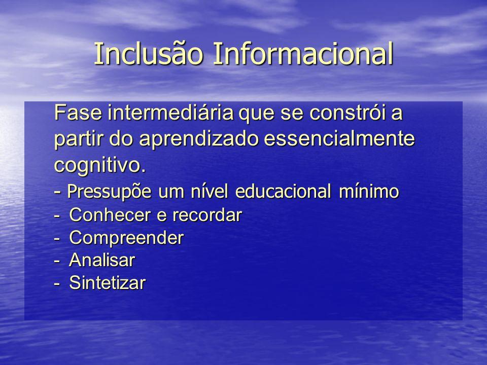 Inclusão Informacional Fase intermediária que se constrói a partir do aprendizado essencialmente cognitivo. - Pressupõe um nível educacional mínimo -C