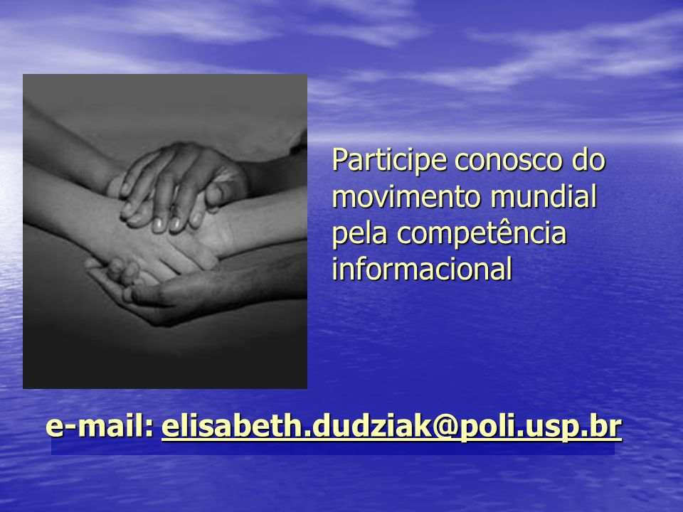 Participe conosco do movimento mundial pela competência informacional e-mail: elisabeth.dudziak@poli.usp.br