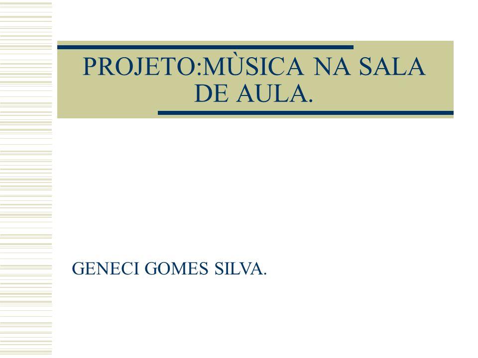 PROJETO:MÙSICA NA SALA DE AULA. GENECI GOMES SILVA.