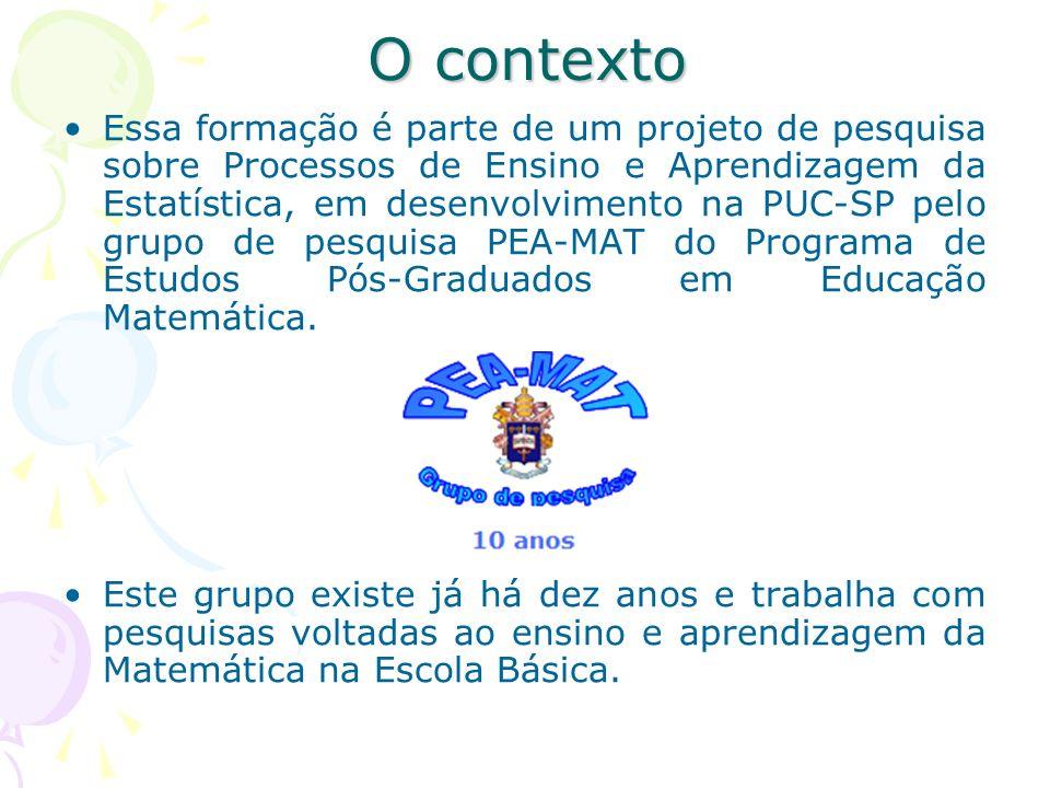 O contexto Essa formação é parte de um projeto de pesquisa sobre Processos de Ensino e Aprendizagem da Estatística, em desenvolvimento na PUC-SP pelo
