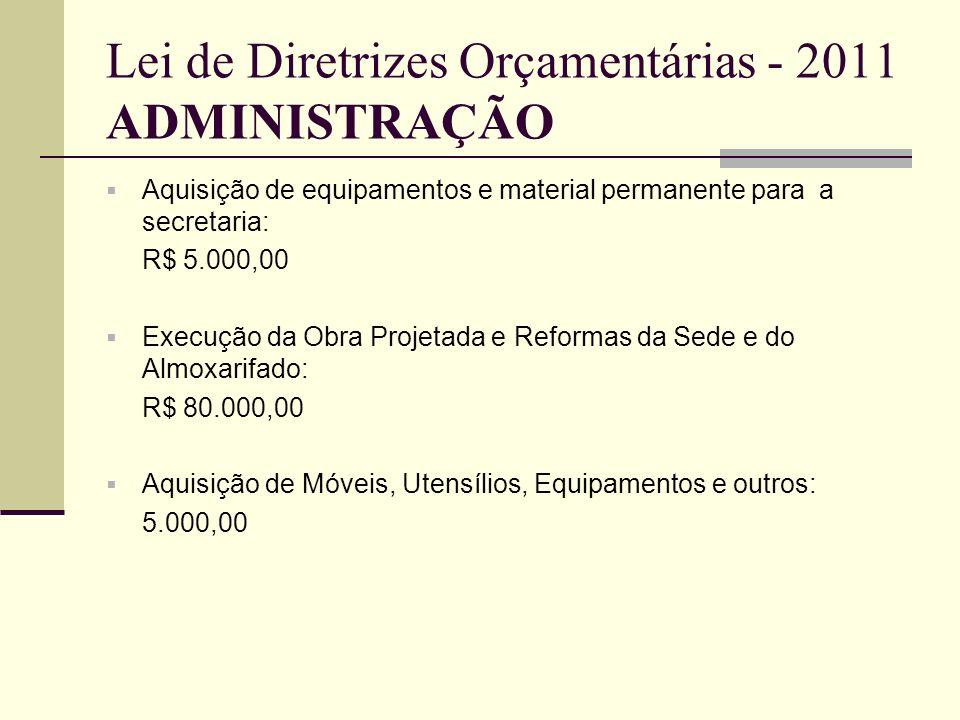 Lei de Diretrizes Orçamentárias - 2011 ADMINISTRAÇÃO Aquisição de equipamentos e material permanente para a secretaria: R$ 5.000,00 Execução da Obra P