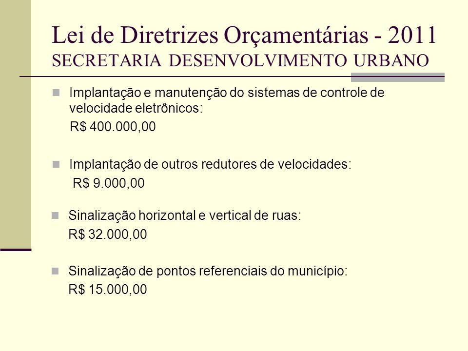 Lei de Diretrizes Orçamentárias - 2011 SECRETARIA DESENVOLVIMENTO URBANO Implantação e manutenção do sistemas de controle de velocidade eletrônicos: R