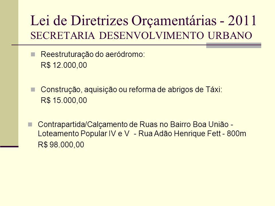 Lei de Diretrizes Orçamentárias - 2011 SECRETARIA DESENVOLVIMENTO URBANO Reestruturação do aeródromo: R$ 12.000,00 Construção, aquisição ou reforma de
